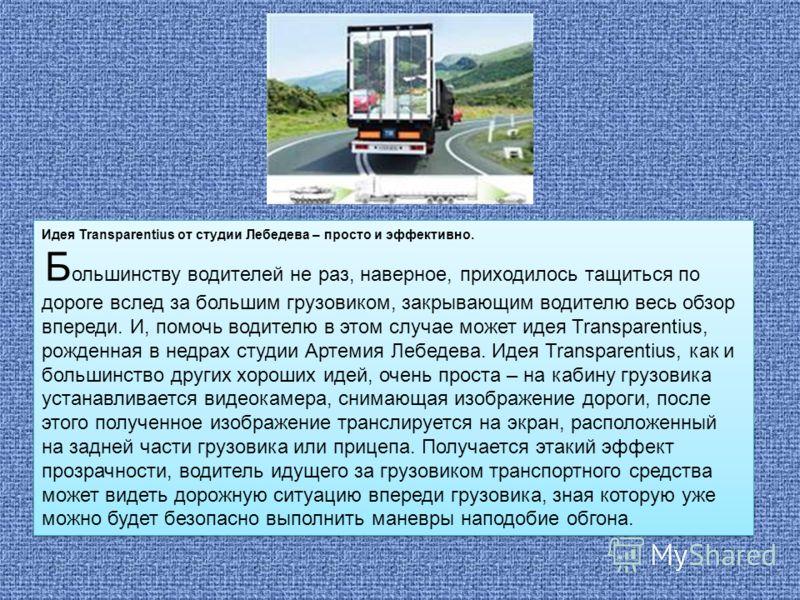 Идея Transparentius от студии Лебедева – просто и эффективно. Б ольшинству водителей не раз, наверное, приходилось тащиться по дороге вслед за большим грузовиком, закрывающим водителю весь обзор впереди. И, помочь водителю в этом случае может идея Tr
