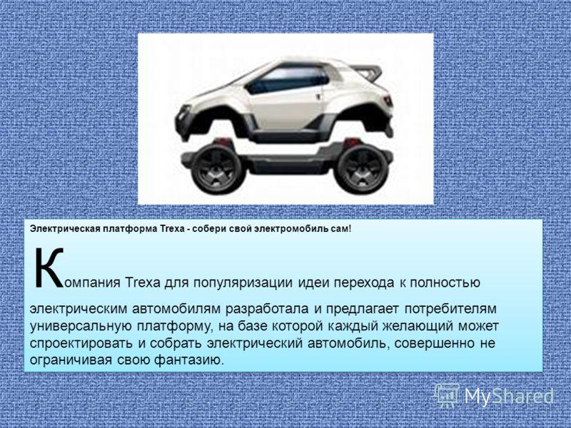 Электрическая платформа Trexa - собери свой электромобиль сам! К омпания Trexa для популяризации идеи перехода к полностью электрическим автомобилям разработала и предлагает потребителям универсальную платформу, на базе которой каждый желающий может