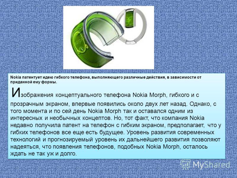 Nokia патентует идею гибкого телефона, выполняющего различные действия, в зависимости от приданной ему формы. И зображения концептуального телефона Nokia Morph, гибкого и с прозрачным экраном, впервые появились около двух лет назад. Однако, с того мо