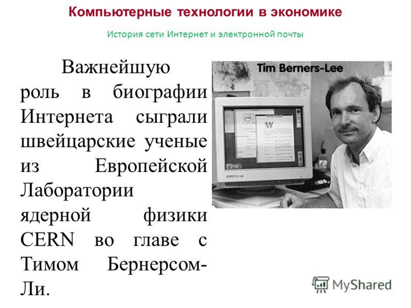 Компьютерные технологии в экономике История сети Интернет и электронной почты Важнейшую роль в биографии Интернета сыграли швейцарские ученые из Европейской Лаборатории ядерной физики CERN во главе с Тимом Бернерсом- Ли.