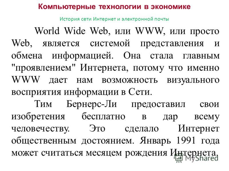 Компьютерные технологии в экономике История сети Интернет и электронной почты World Wide Web, или WWW, или просто Web, является системой представления и обмена информацией. Она стала главным