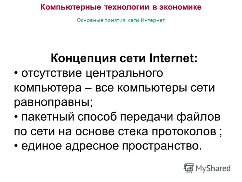 Компьютерные технологии в экономике Основные понятия сети Интернет Концепция сети Internet: отсутствие центрального компьютера – все компьютеры сети равноправны; пакетный способ передачи файлов по сети на основе стека протоколов ; единое адресное про