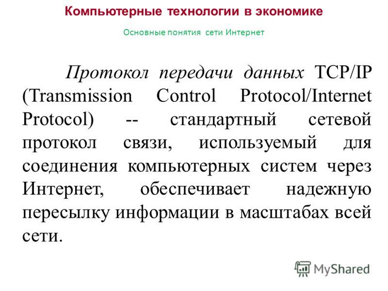 Компьютерные технологии в экономике Основные понятия сети Интернет Протокол передачи данных TCP/IP (Transmission Control Protocol/Internet Protocol) -- стандартный сетевой протокол связи, используемый для соединения компьютерных систем через Интернет