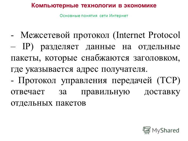 Компьютерные технологии в экономике Основные понятия сети Интернет - Межсетевой протокол (Internet Protocol – IP) разделяет данные на отдельные пакеты, которые снабжаются заголовком, где указывается адрес получателя. -Протокол управления передачей (T