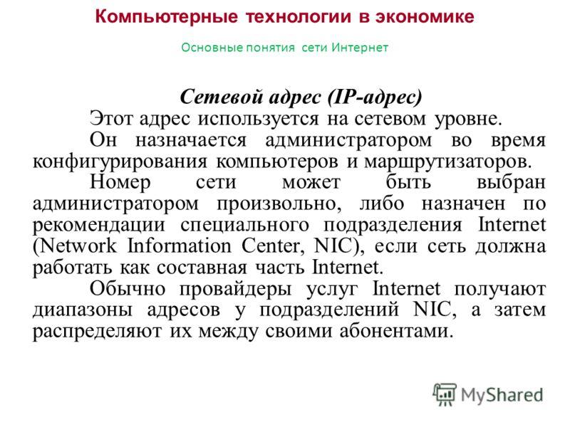 Компьютерные технологии в экономике Основные понятия сети Интернет Сетевой адрес (IP-адрес) Этот адрес используется на сетевом уровне. Он назначается администратором во время конфигурирования компьютеров и маршрутизаторов. Номер сети может быть выбра