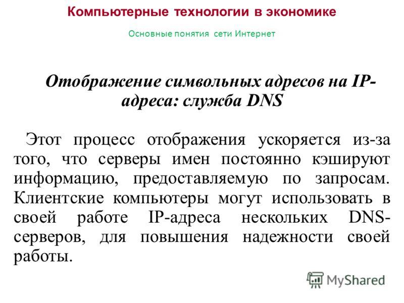 Компьютерные технологии в экономике Основные понятия сети Интернет Отображение символьных адресов на IP- адреса: служба DNS Этот процесс отображения ускоряется из-за того, что серверы имен постоянно кэшируют информацию, предоставляемую по запросам. К