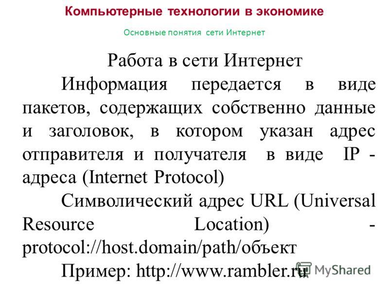 Компьютерные технологии в экономике Основные понятия сети Интернет Работа в сети Интернет Информация передается в виде пакетов, содержащих собственно данные и заголовок, в котором указан адрес отправителя и получателя в виде IP - адреса (Internet Pro