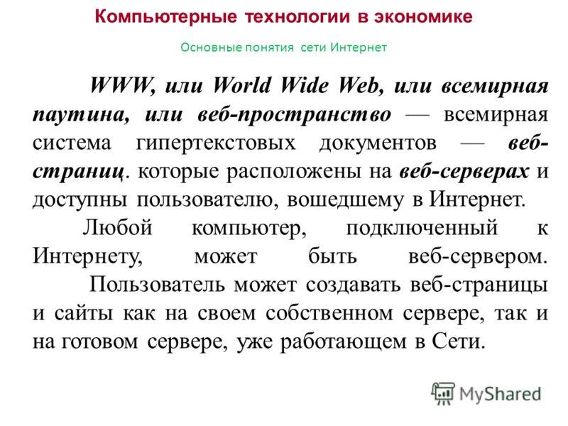 Компьютерные технологии в экономике Основные понятия сети Интернет WWW, или World Wide Web, или всемирная паутина, или веб-пространство всемирная система гипертекстовых документов веб- страниц. которые расположены на веб-серверах и доступны пользоват