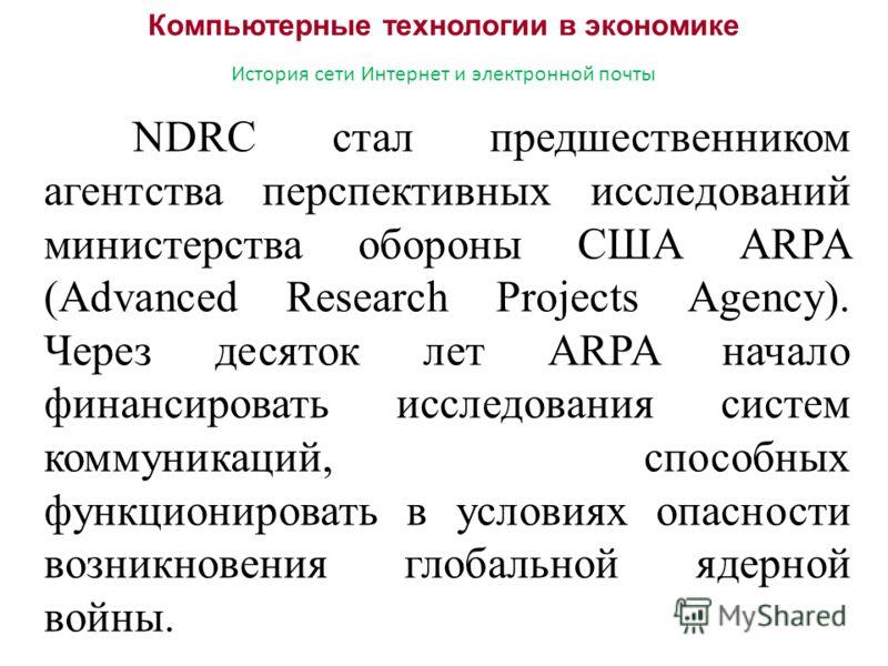 Компьютерные технологии в экономике История сети Интернет и электронной почты NDRC стал предшественником агентства перспективных исследований министерства обороны США ARPA (Advanced Research Projects Agency). Через десяток лет ARPA начало финансирова