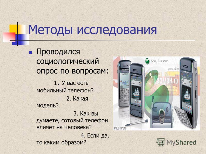 Методы исследования Проводился социологический опрос по вопросам: 1. У вас есть мобильный телефон? 2. Какая модель? 3. Как вы думаете, сотовый телефон влияет на человека? 4. Если да, то каким образом?