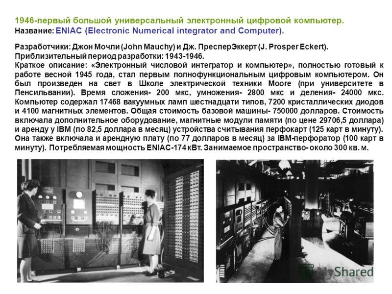 1946-первый большой универсальный электронный цифровой компьютер. Название: ENIAC (Electronic Numerical integrator and Computer). Разработчики: Джон Мочли (John Маuchу) и Дж. ПресперЭккерт (J. Prosper Eckert). Приблизительный период разработки: 1943-