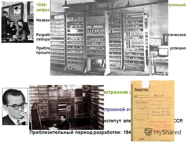 1949- первый большой полнофункциональный электронный цифровой компьютер с сохраняемой программой. Название: EDSAC (Electronic Delay Storage Automatic Computer). Разработчики: Морис Вилкес (Maurice Wilkes) и сотрудники математической лаборатории Кембр