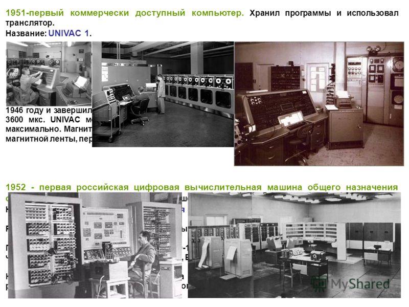 1951-первый коммерчески доступный компьютер. Хранил программы и использовал транслятор. Название: UNIVAC 1. Разработчики: Джон Мочли (John Mauchly) и Дж. Преспер Эккерт (J.Prosper Eckert). Приблизительный период разработки: 1946-1951. Краткое описани
