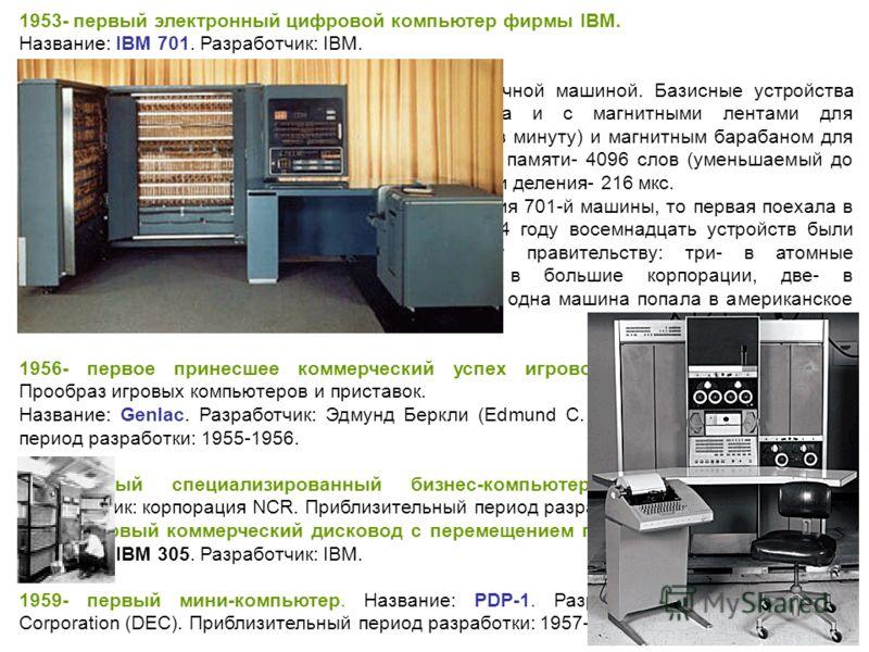 1953- первый электронный цифровой компьютер фирмы IBM. Название: IBM 701. Разработчик: IBM. Приблизительный период разработки: 1951-1953. Краткое описание: 701-я была параллельной двоичной машиной. Базисные устройства ввода/вывода- перфокартные. Но I