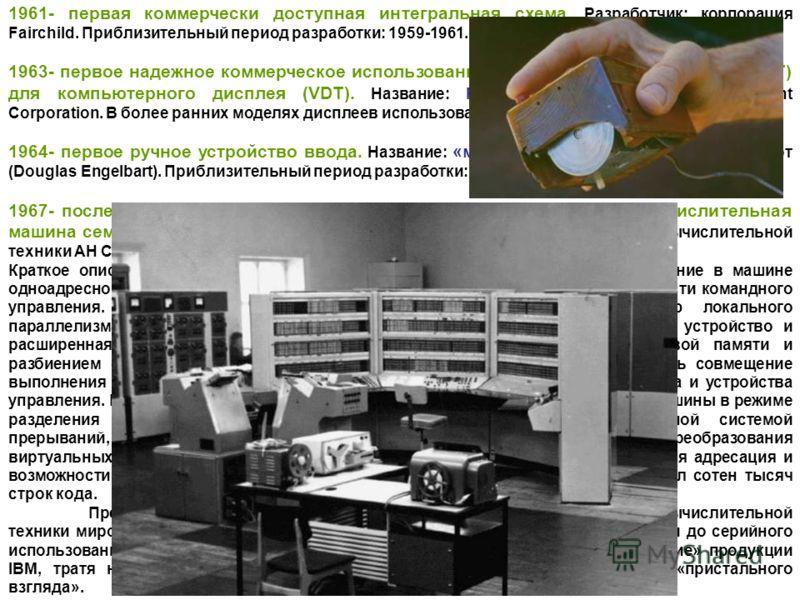 1961- первая коммерчески доступная интегральная схема. Разработчик; корпорация Fairchild. Приблизительный период разработки: 1959-1961. 1963- первое надежное коммерческое использование электроннолучевых трубок (CRT) для компьютерного дисплея (VDT). Н