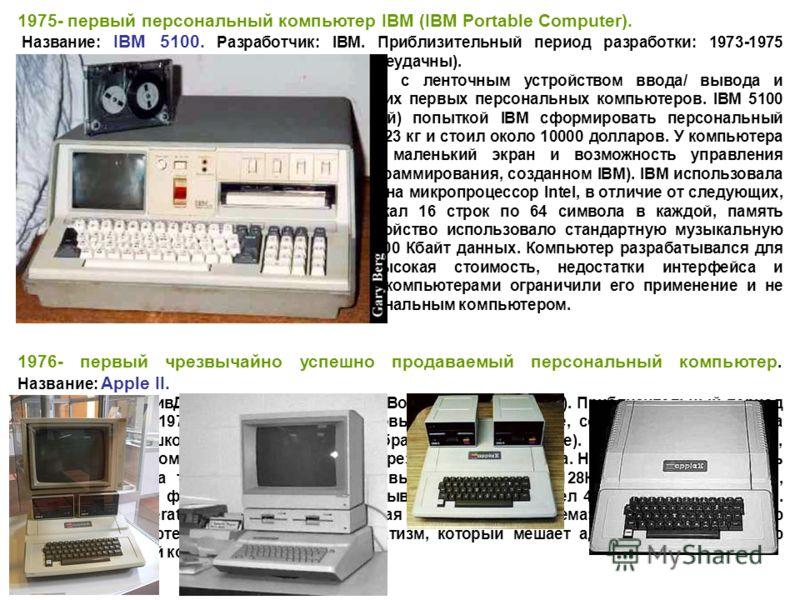 1975- первый персональный компьютер IBM (IBM Portable Computer). Название: IBM 5100. Разработчик: IBM. Приблизительный период разработки: 1973-1975 (продажа и маркетинг этого устройства были неудачны). Краткое описание: Портативный компьютер с ленточ
