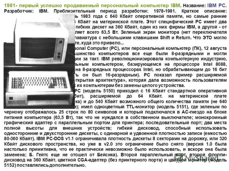 1981- первый успешно продаваемый персональный компьютер IBM. Название: IBM PC. Разработчик: IBM. Приблизительный период разработки: 1978-1981. Краткое описание: 0ригинальный PC - это модель 1983 года с 640 Кбайт оперативной памяти, но самые ранние мо