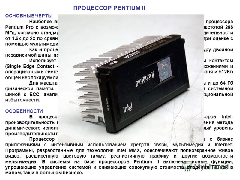 ОСНОВНЫЕ ЧЕРТЫ Наиболее высокопроизводительный процессор, сочетающий мощность процессора Pentium Pro с возможностями технологии MMX- процессор Pentium II с тактовой частотой 266 МГц, согласно стандартным эталонным тестам, обеспечивает повышение произ