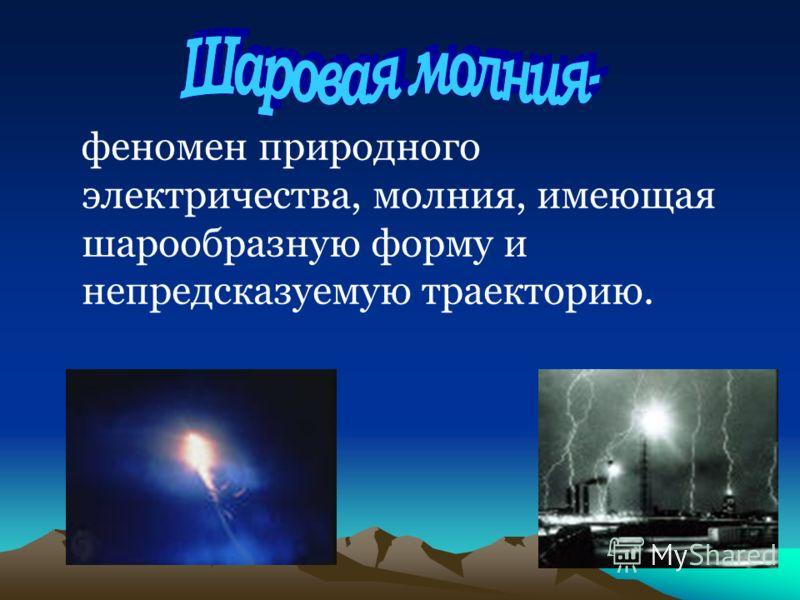 феномен природного электричества, молния, имеющая шарообразную форму и непредсказуемую траекторию.