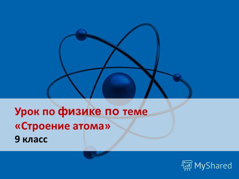 Урок по физике по теме «Строение атома» 9 класс