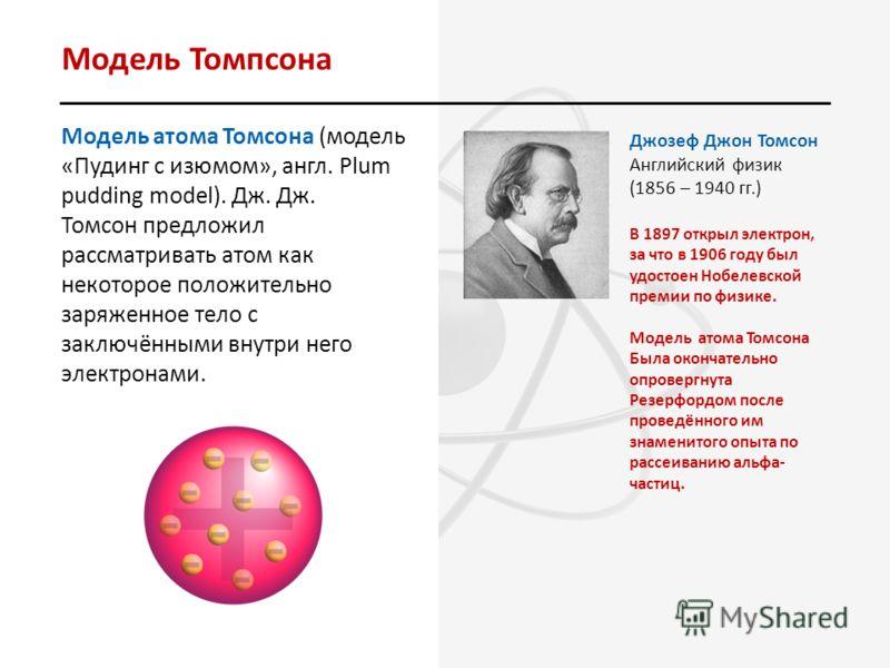 Модель Томпсона Модель атома Томсона (модель «Пудинг с изюмом», англ. Plum pudding model). Дж. Дж. Томсон предложил рассматривать атом как некоторое положительно заряженное тело с заключёнными внутри него электронами. Джозеф Джон Томсон Английский фи