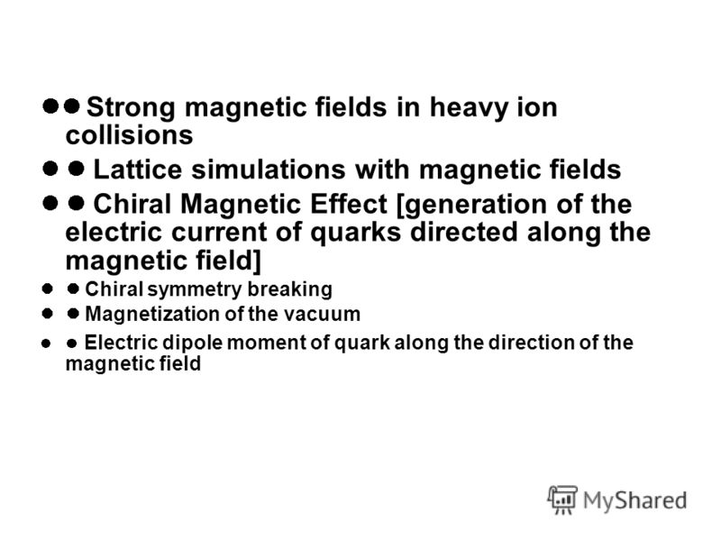 Strong magnetic fields in heavy ion collisions Lattice simulations with magnetic fields Chiral Magnetic Effect [generation of the electric current of quarks directed along the magnetic field] Chiral symmetry breaking Magnetization of the vacuum Elect