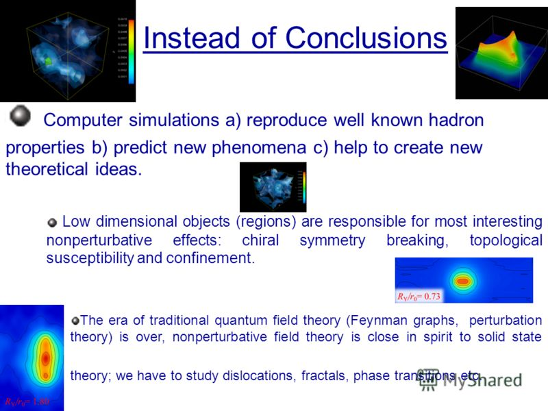 Instead of Conclusions Computer simulations a) reproduce well known hadron properties b) predict new phenomena c) help to create new theoretical ideas. Low dimensional objects (regions) are responsible for most interesting nonperturbative effects: ch