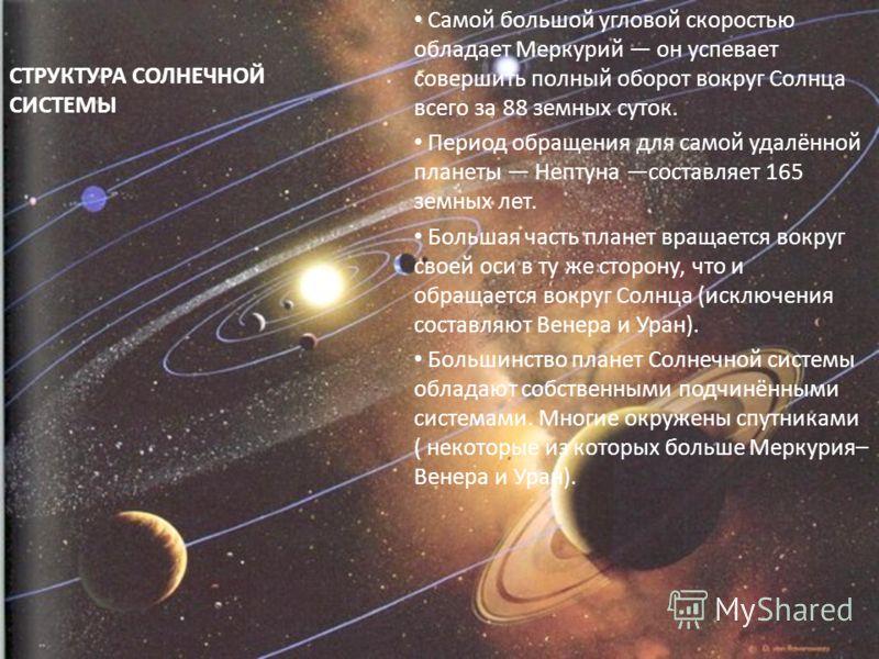 СТРУКТУРА СОЛНЕЧНОЙ СИСТЕМЫ Самой большой угловой скоростью обладает Меркурий он успевает совершить полный оборот вокруг Солнца всего за 88 земных суток. Период обращения для самой удалённой планеты Нептуна составляет 165 земных лет. Большая часть пл