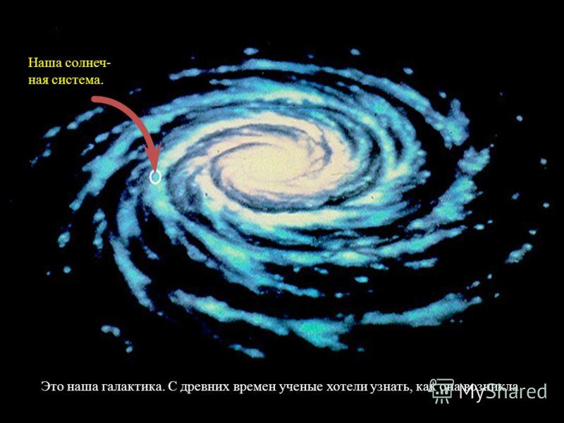 Это наша галактика. С древних времен ученые хотели узнать, как она возникла Наша солнеч- ная система.