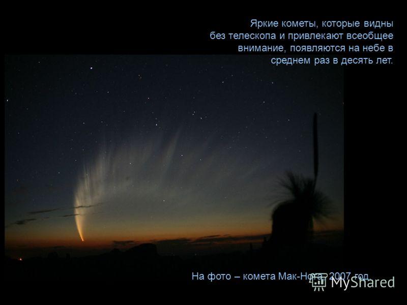 Яркие кометы, которые видны без телескопа и привлекают всеобщее внимание, появляются на небе в среднем раз в десять лет. На фото – комета Мак-Нота, 2007 год.