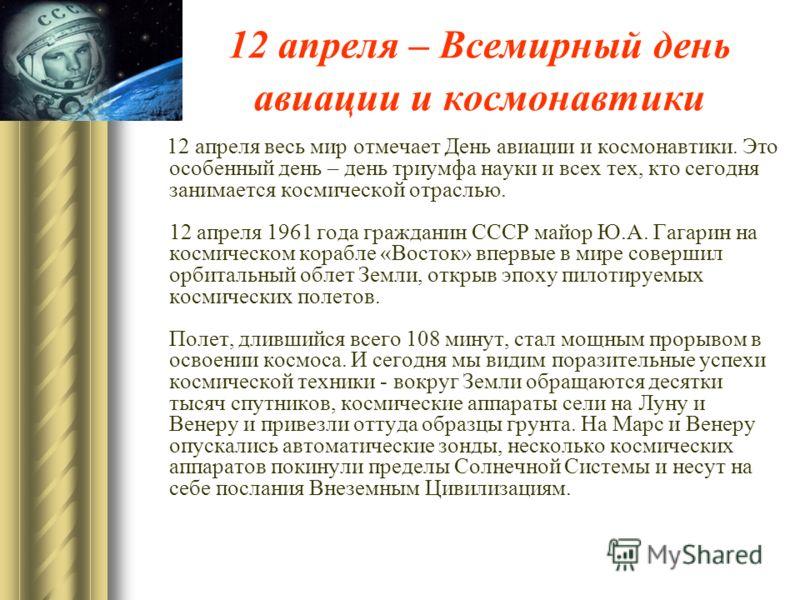 12 апреля – Всемирный день авиации и космонавтики 12 апреля весь мир отмечает День авиации и космонавтики. Это особенный день – день триумфа науки и всех тех, кто сегодня занимается космической отраслью. 12 апреля 1961 года гражданин СССР майор Ю.А.