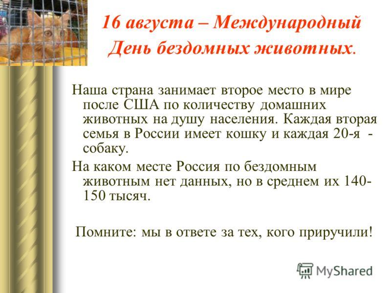 16 августа – Международный День бездомных животных. Наша страна занимает второе место в мире после США по количеству домашних животных на душу населения. Каждая вторая семья в России имеет кошку и каждая 20-я - собаку. На каком месте Россия по бездом