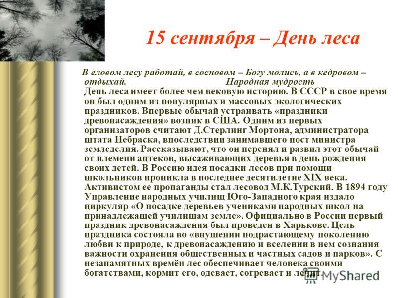 15 сентября – День леса В еловом лесу работай, в сосновом – Богу молись, а в кедровом – отдыхай. Народная мудрость День леса имеет более чем вековую историю. В СССР в свое время он был одним из популярных и массовых экологических праздников. Впервые
