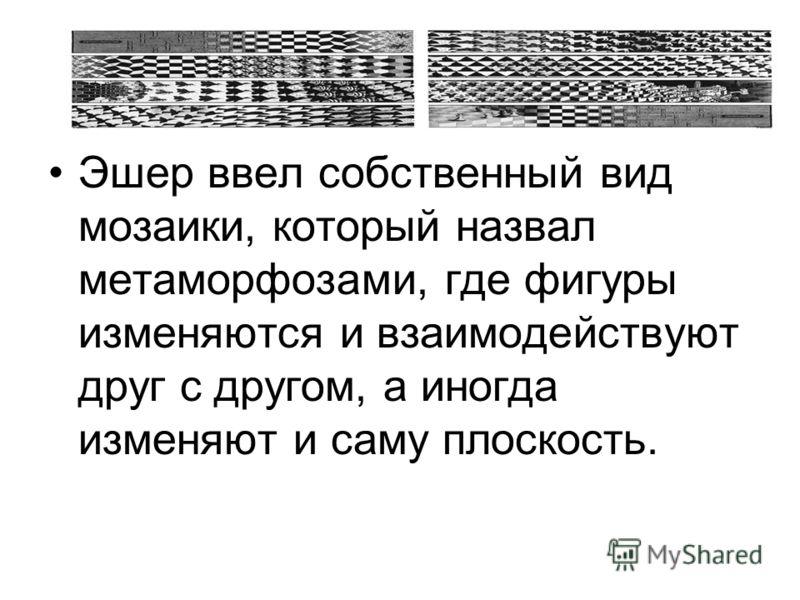 Эшер ввел собственный вид мозаики, который назвал метаморфозами, где фигуры изменяются и взаимодействуют друг с другом, а иногда изменяют и саму плоскость.