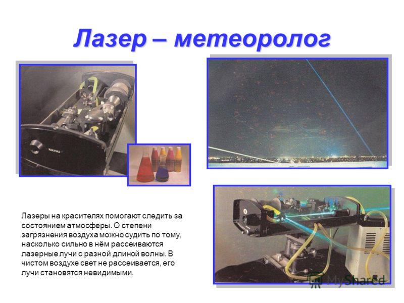 Лазер – метеоролог Лазеры на красителях помогают следить за состоянием атмосферы. О степени загрязнения воздуха можно судить по тому, насколько сильно в нём рассеиваются лазерные лучи с разной длиной волны. В чистом воздухе свет не рассеивается, его