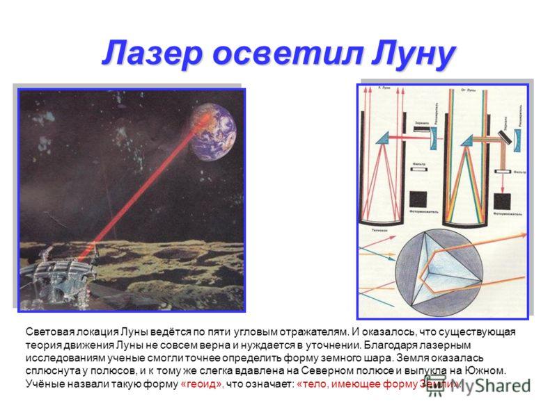 Лазер осветил Луну Световая локация Луны ведётся по пяти угловым отражателям. И оказалось, что существующая теория движения Луны не совсем верна и нуждается в уточнении. Благодаря лазерным исследованиям ученые смогли точнее определить форму земного ш