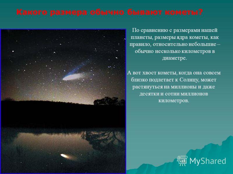 По сравнению с размерами нашей планеты, размеры ядра кометы, как правило, относительно небольшие – обычно несколько километров в диаметре. Какого размера обычно бывают кометы? А вот хвост кометы, когда она совсем близко подлетает к Солнцу, может раст