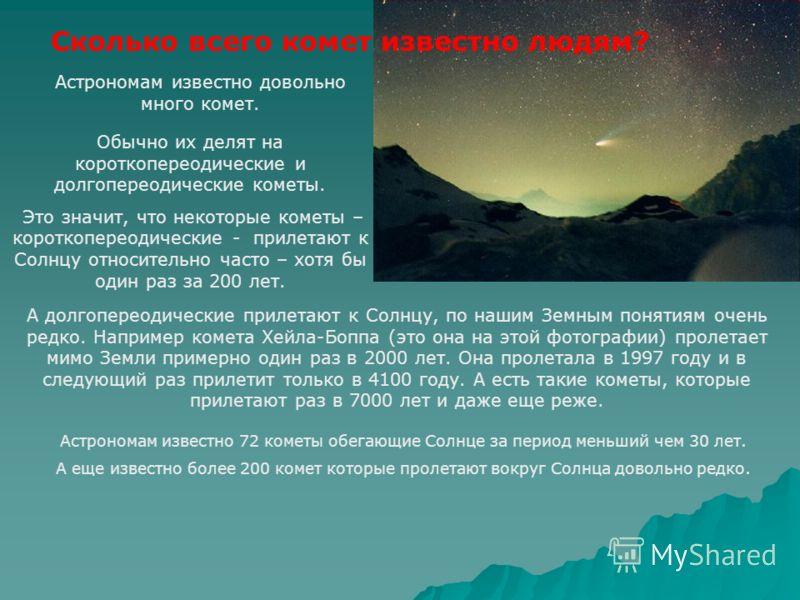 Обычно их делят на короткопереодические и долгопереодические кометы. Это значит, что некоторые кометы – короткопереодические - прилетают к Солнцу относительно часто – хотя бы один раз за 200 лет. Сколько всего комет известно людям? Астрономам известн
