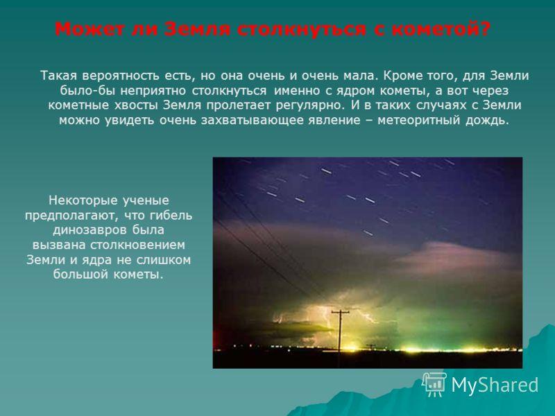 Может ли Земля столкнуться с кометой? Такая вероятность есть, но она очень и очень мала. Кроме того, для Земли было-бы неприятно столкнуться именно с ядром кометы, а вот через кометные хвосты Земля пролетает регулярно. И в таких случаях с Земли можно