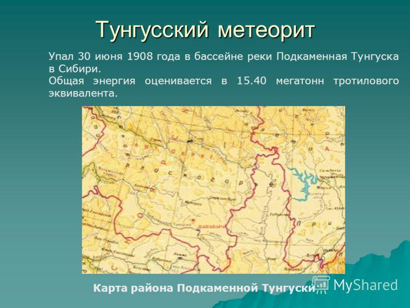 Тунгусский метеорит Карта района Подкаменной Тунгуски Упал 30 июня 1908 года в бассейне реки Подкаменная Тунгуска в Сибири. Общая энергия оценивается в 15.40 мегатонн тротилового эквивалента.