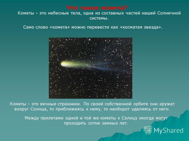 Кометы – это вечные странники. По своей собственной орбите они кружат вокруг Солнца, то приближаясь к нему, то наоборот удаляясь от него. Что такое комета? Между прилетами одной и той же кометы к Солнцу иногда могут проходить сотни земных лет. Кометы