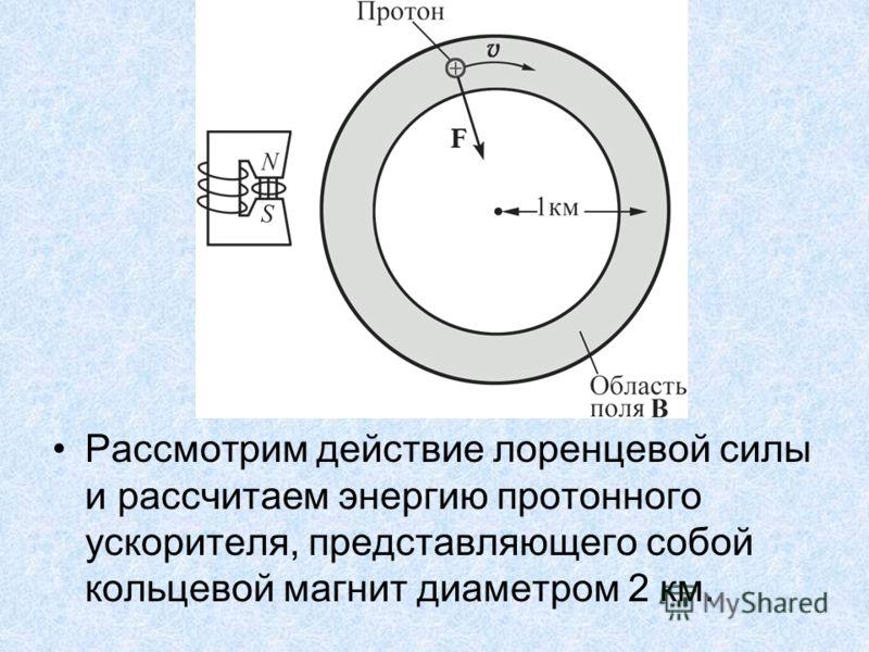 Рассмотрим действие лоренцевой силы и рассчитаем энергию протонного ускорителя, представляющего собой кольцевой магнит диаметром 2 км.