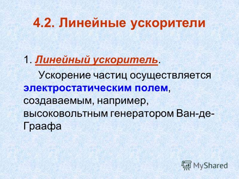 4.2. Линейные ускорители 1. Линейный ускоритель. Ускорение частиц осуществляется электростатическим полем, создаваемым, например, высоковольтным генератором Ван-де- Граафа