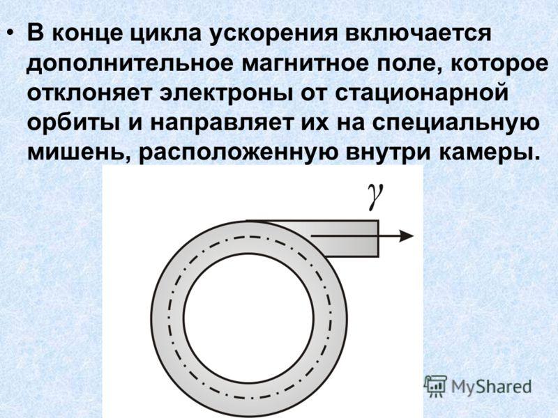 В конце цикла ускорения включается дополнительное магнитное поле, которое отклоняет электроны от стационарной орбиты и направляет их на специальную мишень, расположенную внутри камеры.