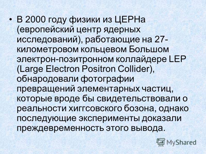 В 2000 году физики из ЦЕРНа (европейский центр ядерных исследований), работающие на 27- километровом кольцевом Большом электрон-позитронном коллайдере LEP (Large Electron Positron Collider), обнародовали фотографии превращений элементарных частиц, ко