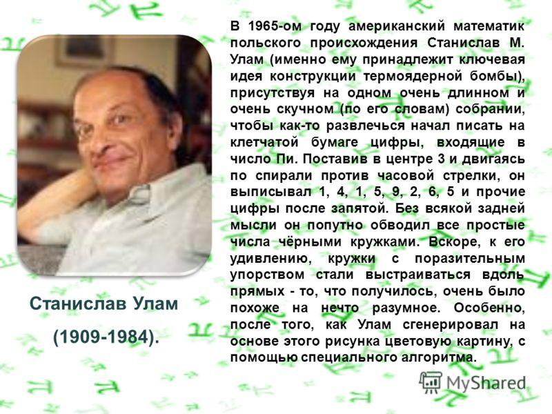 Станислав Улам (1909-1984). В 1965-ом году американский математик польского происхождения Станислав М. Улам (именно ему принадлежит ключевая идея конструкции термоядерной бомбы), присутствуя на одном очень длинном и очень скучном (по его словам) собр
