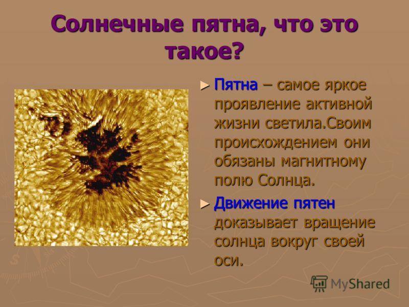Солнечные пятна, что это такое? Пятна – самое яркое проявление активной жизни светила.Своим происхождением они обязаны магнитному полю Солнца. Пятна – самое яркое проявление активной жизни светила.Своим происхождением они обязаны магнитному полю Солн