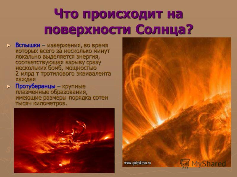 Что происходит на поверхности Солнца? Вспышки – извержения, во время которых всего за несколько минут локально выделяется энергия, соответствующая взрыву сразу нескольких бомб, мощностью 2 млрд т тротилового эквивалента каждая Вспышки – извержения, в