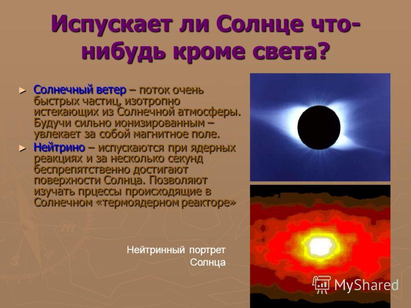 Испускает ли Солнце что- нибудь кроме света? Солнечный ветер – поток очень быстрых частиц, изотропно истекающих из Солнечной атмосферы. Будучи сильно ионизированным – увлекает за собой магнитное поле. Солнечный ветер – поток очень быстрых частиц, изо