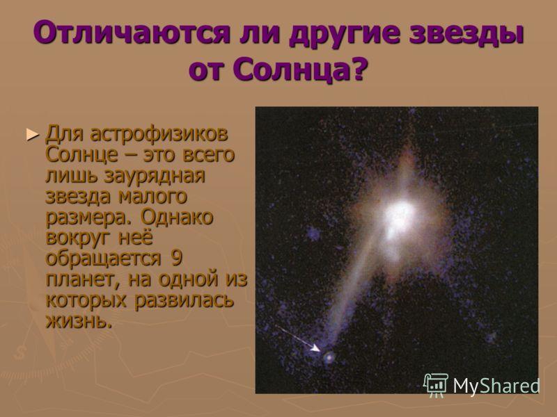 Отличаются ли другие звезды от Солнца? Для астрофизиков Солнце – это всего лишь заурядная звезда малого размера. Однако вокруг неё обращается 9 планет, на одной из которых развилась жизнь. Для астрофизиков Солнце – это всего лишь заурядная звезда мал
